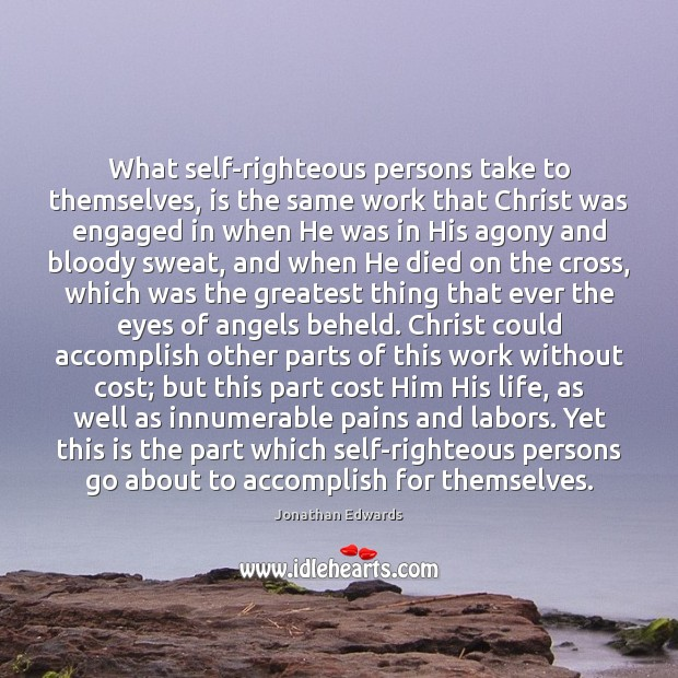 What self-righteous persons take to themselves, is the same work that Christ Jonathan Edwards Picture Quote
