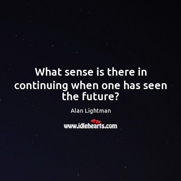 Image, What sense is there in continuing when one has seen the future?