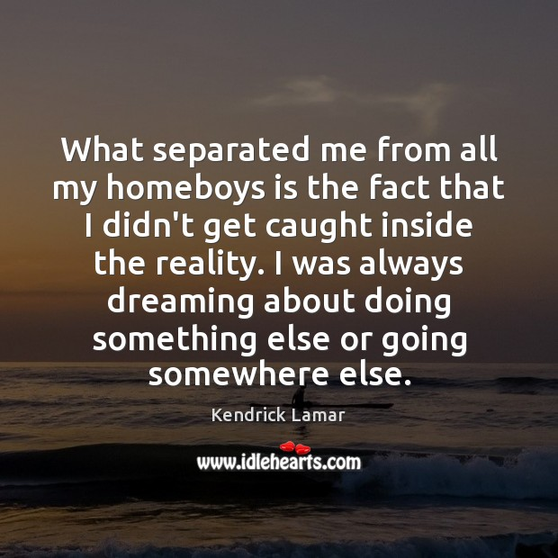 What separated me from all my homeboys is the fact that I Dreaming Quotes Image