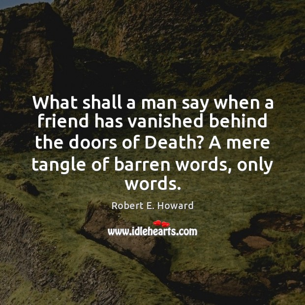 What shall a man say when a friend has vanished behind the Image