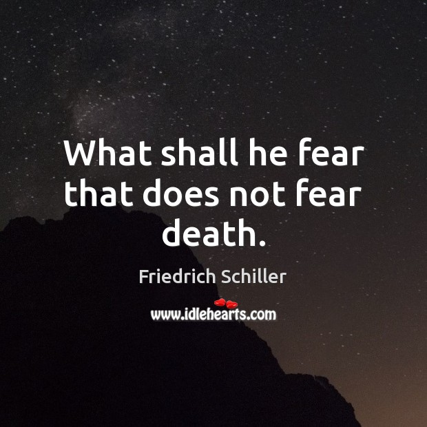 What shall he fear that does not fear death. Friedrich Schiller Picture Quote