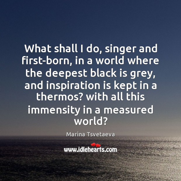 What shall I do, singer and first-born, in a world where the Image
