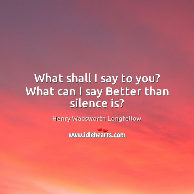 What shall I say to you? What can I say Better than silence is? Silence Quotes Image