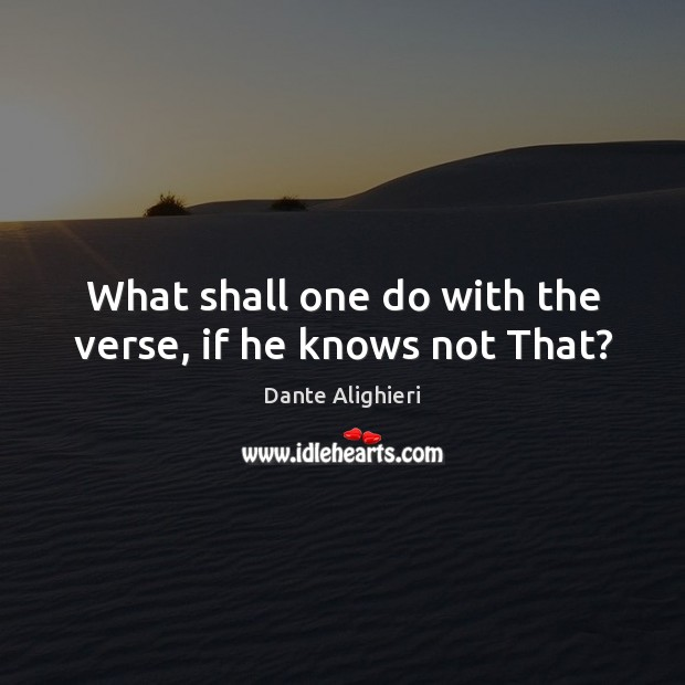 What shall one do with the verse, if he knows not That? Dante Alighieri Picture Quote