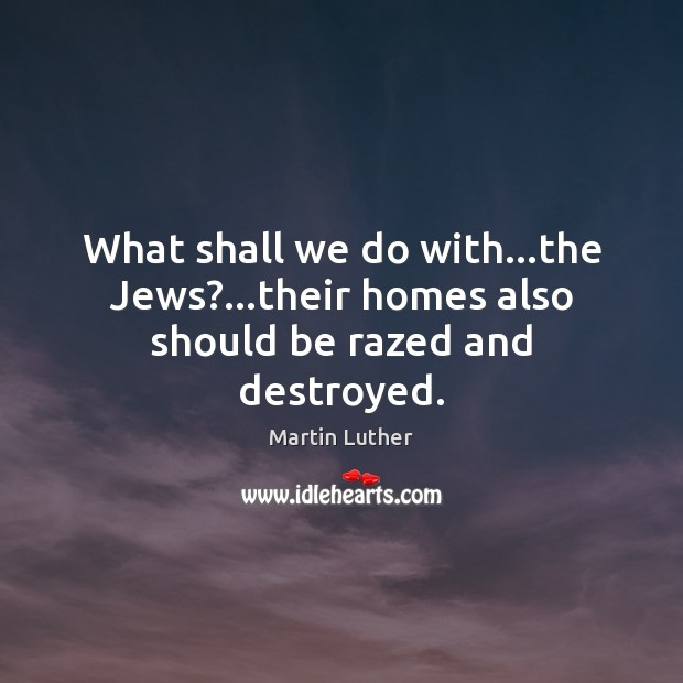 What shall we do with…the Jews?…their homes also should be razed and destroyed. Image
