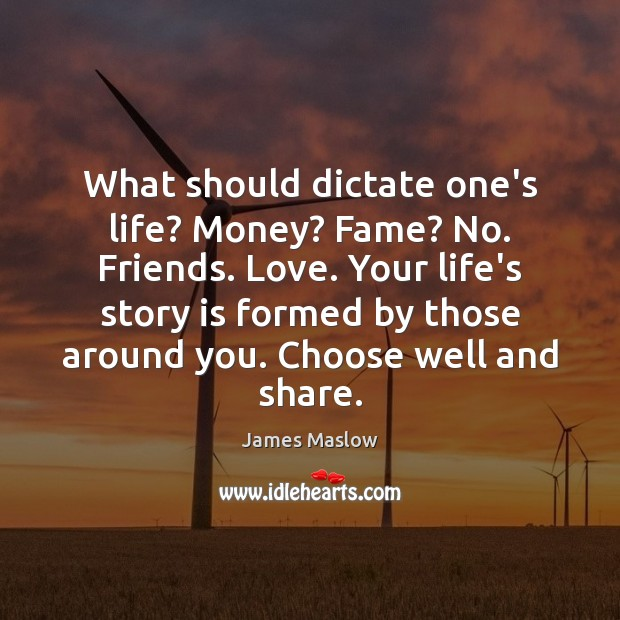 Image, What should dictate one's life? Money? Fame? No. Friends. Love. Your life's