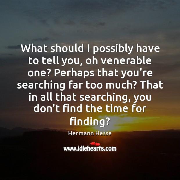 What should I possibly have to tell you, oh venerable one? Perhaps Hermann Hesse Picture Quote