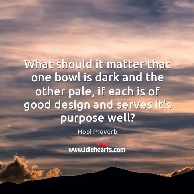 What should it matter that one bowl is dark and the other pale Hopi Proverbs Image