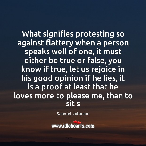 What signifies protesting so against flattery when a person speaks well of Samuel Johnson Picture Quote
