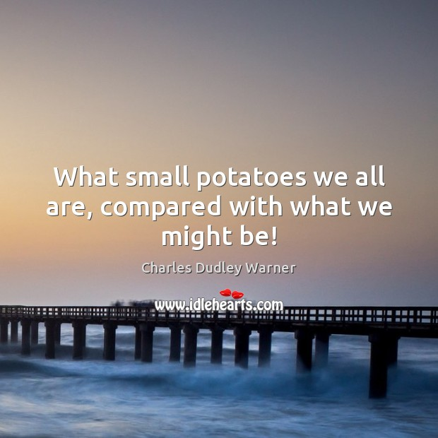 What small potatoes we all are, compared with what we might be! Charles Dudley Warner Picture Quote