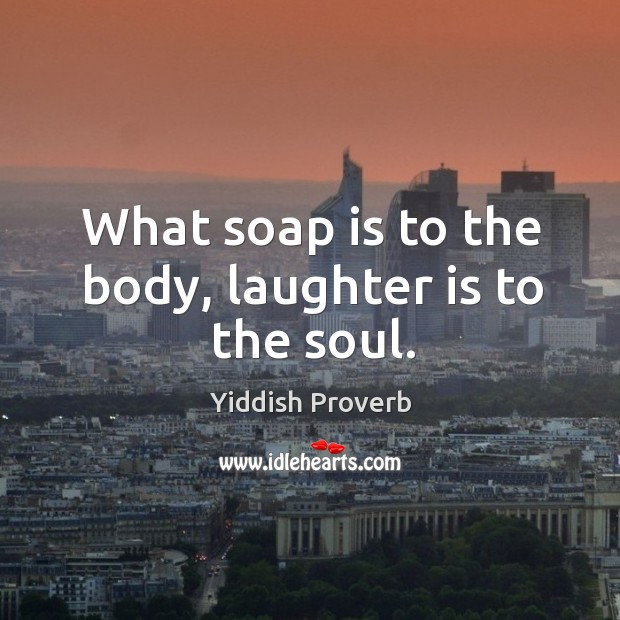 What soap is to the body, laughter is to the soul. Yiddish Proverbs Image