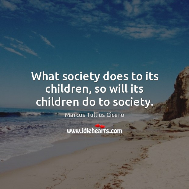 What society does to its children, so will its children do to society. Marcus Tullius Cicero Picture Quote