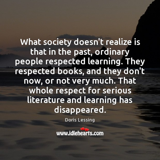 What society doesn't realize is that in the past, ordinary people respected Doris Lessing Picture Quote