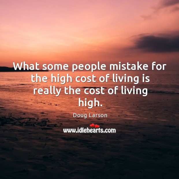 What some people mistake for the high cost of living is really the cost of living high. Doug Larson Picture Quote