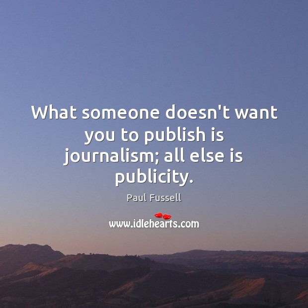 What someone doesn't want you to publish is journalism; all else is publicity. Paul Fussell Picture Quote