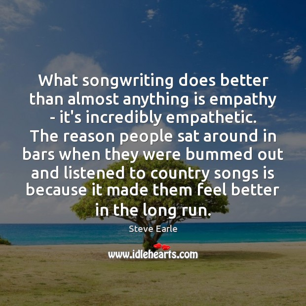 What songwriting does better than almost anything is empathy – it's incredibly Steve Earle Picture Quote