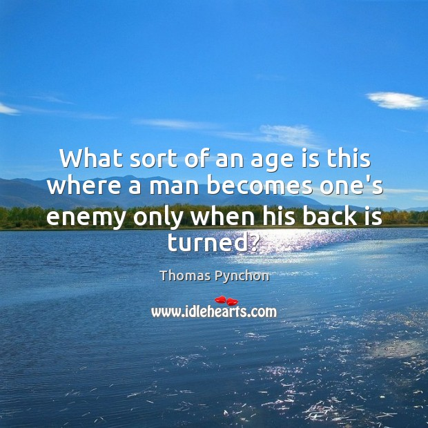 Image, What sort of an age is this where a man becomes one's enemy only when his back is turned?