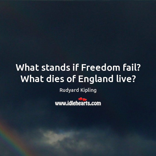 What stands if Freedom fail? What dies of England live? Rudyard Kipling Picture Quote