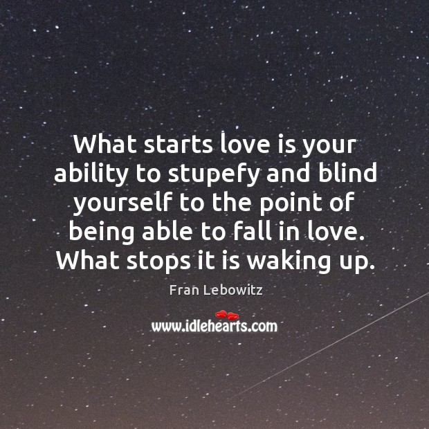 What starts love is your ability to stupefy and blind yourself to Image