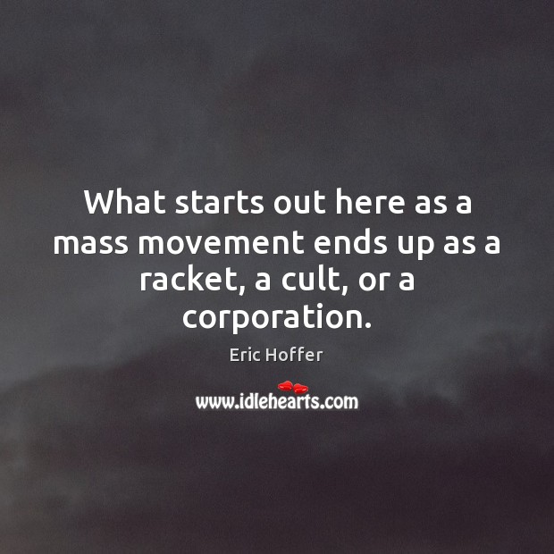 Image, What starts out here as a mass movement ends up as a racket, a cult, or a corporation.