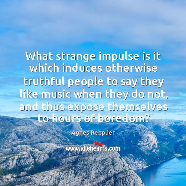 What strange impulse is it which induces otherwise truthful people to say Image