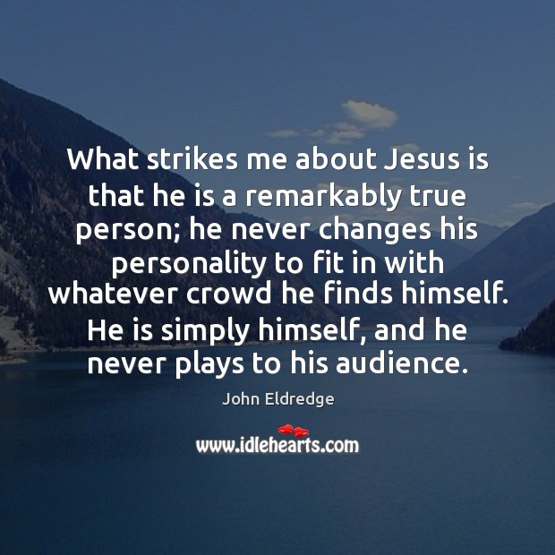 What strikes me about Jesus is that he is a remarkably true Image