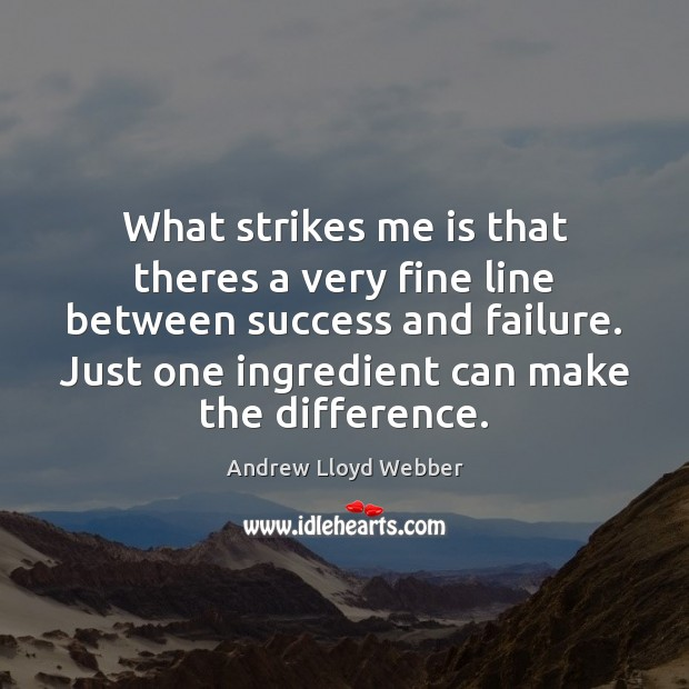 Image, What strikes me is that theres a very fine line between success
