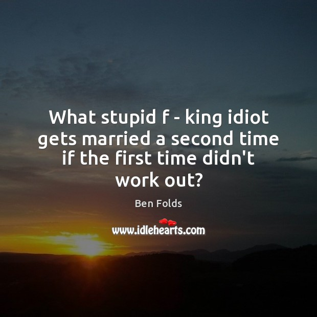 What stupid f – king idiot gets married a second time if the first time didn't work out? Ben Folds Picture Quote