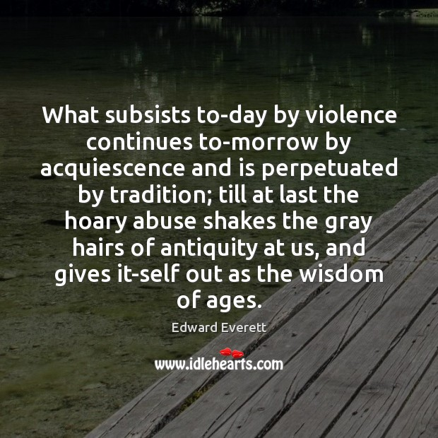 Image, What subsists to-day by violence continues to-morrow by acquiescence and is perpetuated