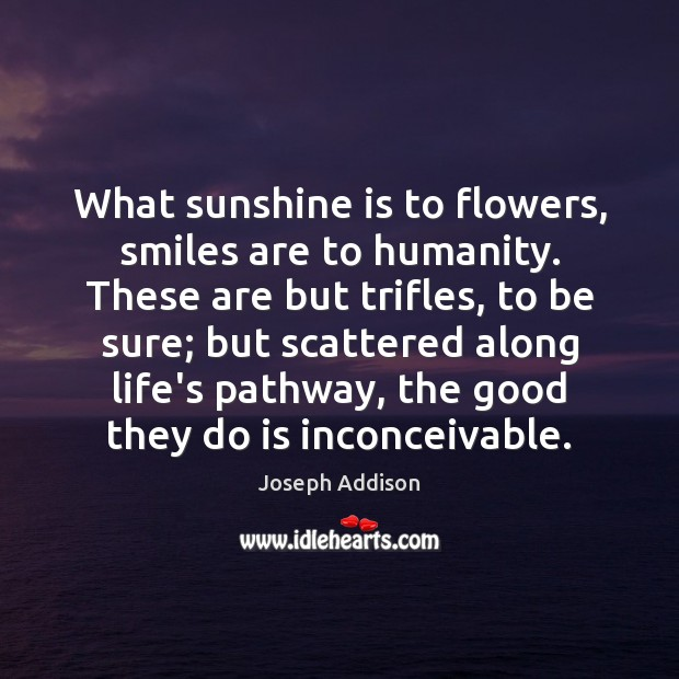 Image, What sunshine is to flowers, smiles are to humanity. These are but