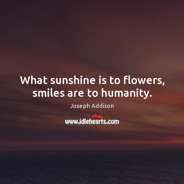 What sunshine is to flowers, smiles are to humanity. Smile Quotes Image