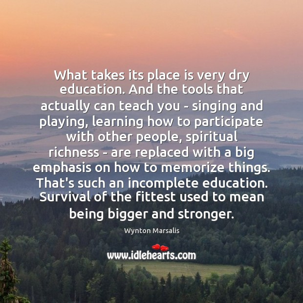 What takes its place is very dry education. And the tools that Wynton Marsalis Picture Quote