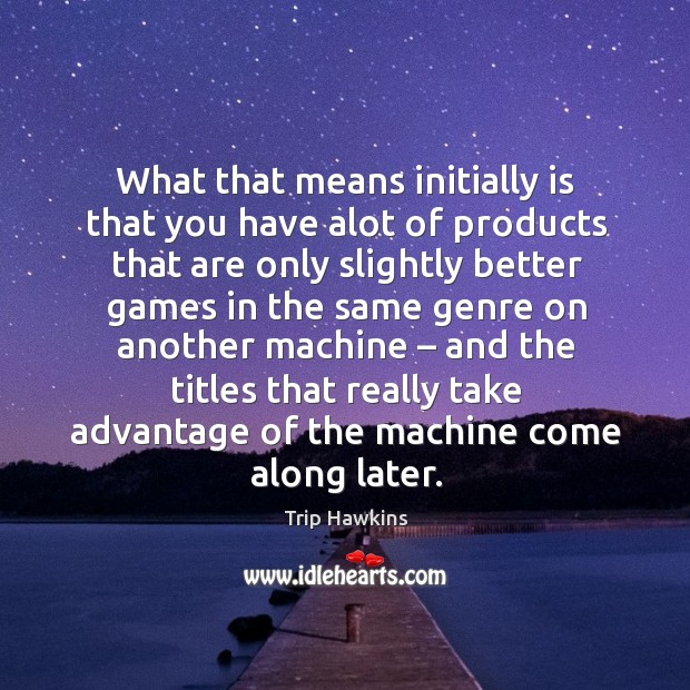 What that means initially is that you have alot of products that are only Trip Hawkins Picture Quote