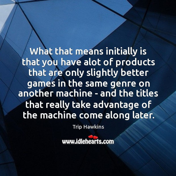 What that means initially is that you have alot of products that Trip Hawkins Picture Quote