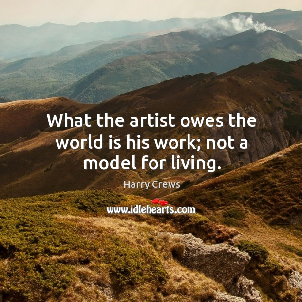 What the artist owes the world is his work; not a model for living. Image