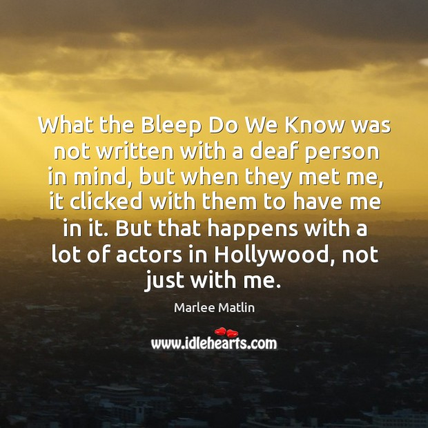 What the bleep do we know was not written with a deaf person in mind, but when they met me Marlee Matlin Picture Quote