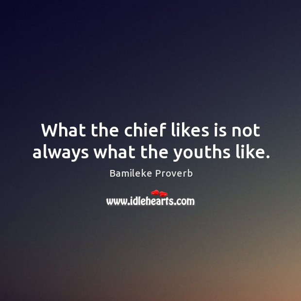 What the chief likes is not always what the youths like. Bamileke Proverbs Image