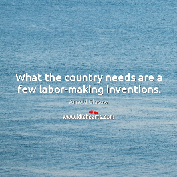 What the country needs are a few labor-making inventions. Image