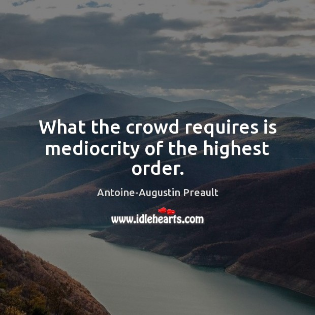 Image, What the crowd requires is mediocrity of the highest order.