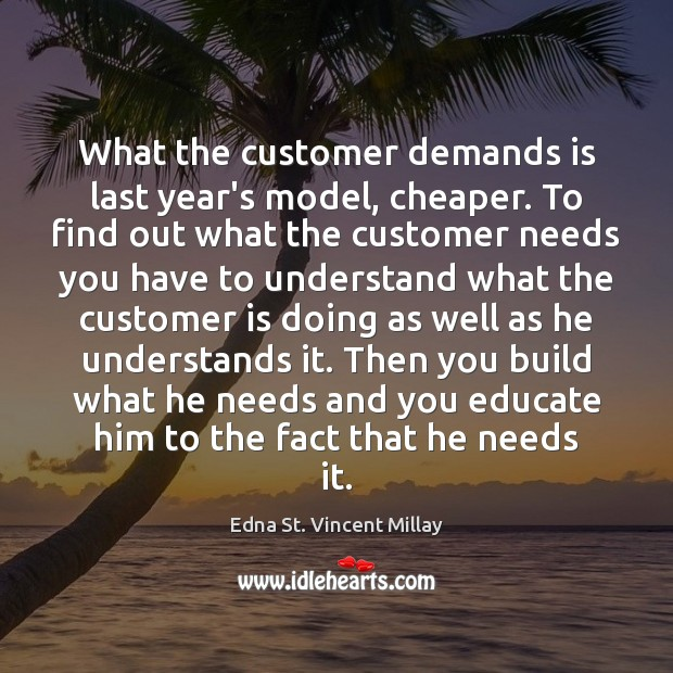 What the customer demands is last year's model, cheaper. To find out Edna St. Vincent Millay Picture Quote