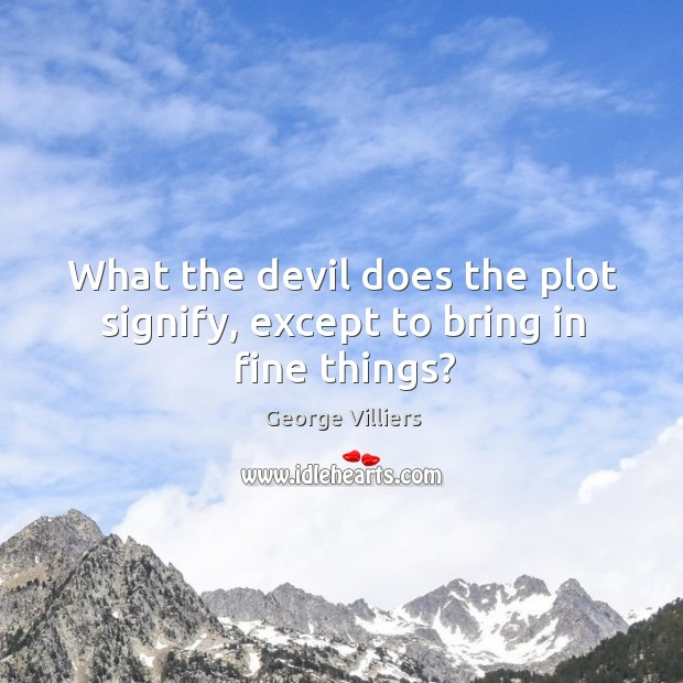 What the devil does the plot signify, except to bring in fine things? Image