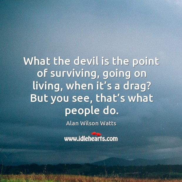 What the devil is the point of surviving, going on living, when it's a drag? Alan Wilson Watts Picture Quote