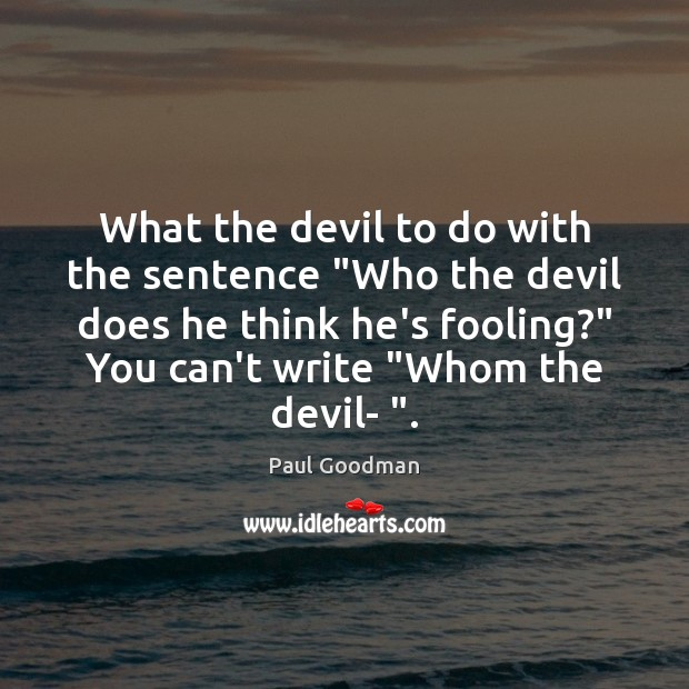 """What the devil to do with the sentence """"Who the devil does Paul Goodman Picture Quote"""