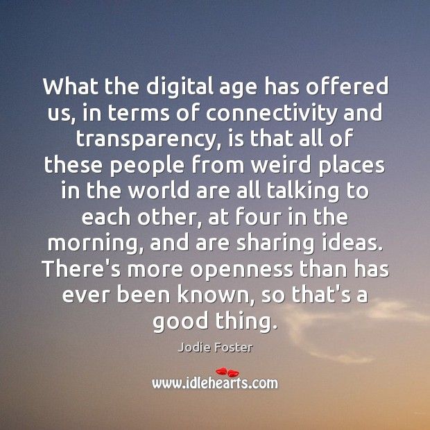 What the digital age has offered us, in terms of connectivity and Jodie Foster Picture Quote