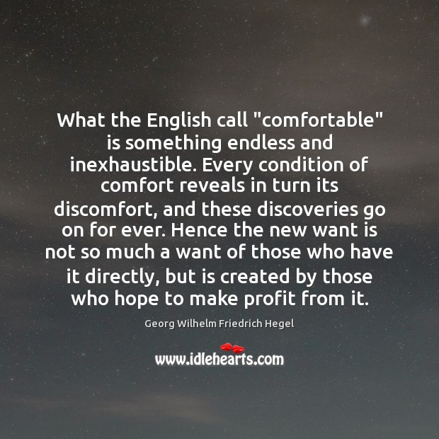 """What the English call """"comfortable"""" is something endless and inexhaustible. Every condition Georg Wilhelm Friedrich Hegel Picture Quote"""