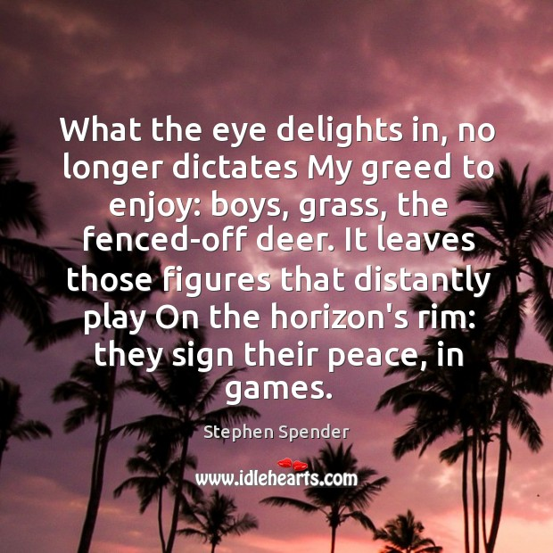 What the eye delights in, no longer dictates My greed to enjoy: Stephen Spender Picture Quote