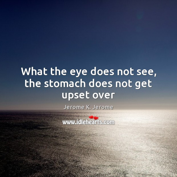 What the eye does not see, the stomach does not get upset over Image