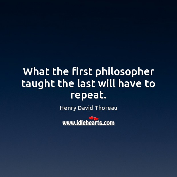 What the first philosopher taught the last will have to repeat. Henry David Thoreau Picture Quote