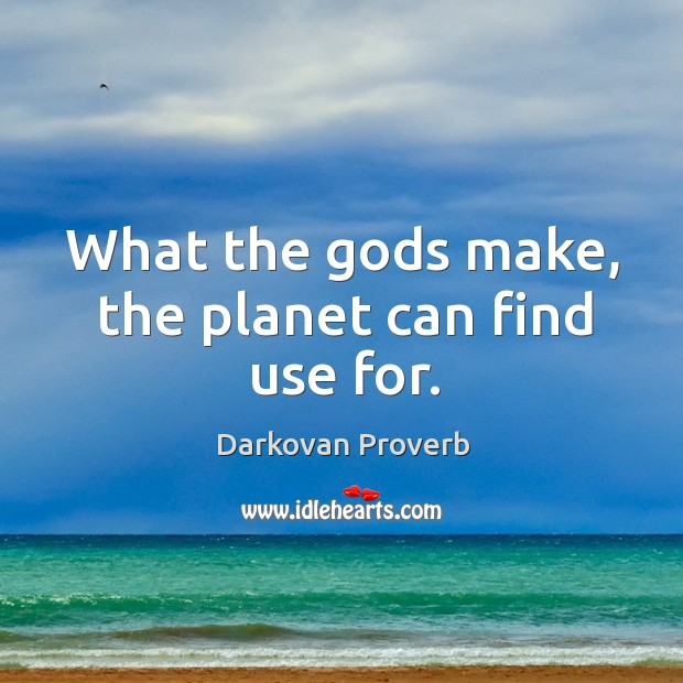 What the Gods make, the planet can find use for. Darkovan Proverbs Image