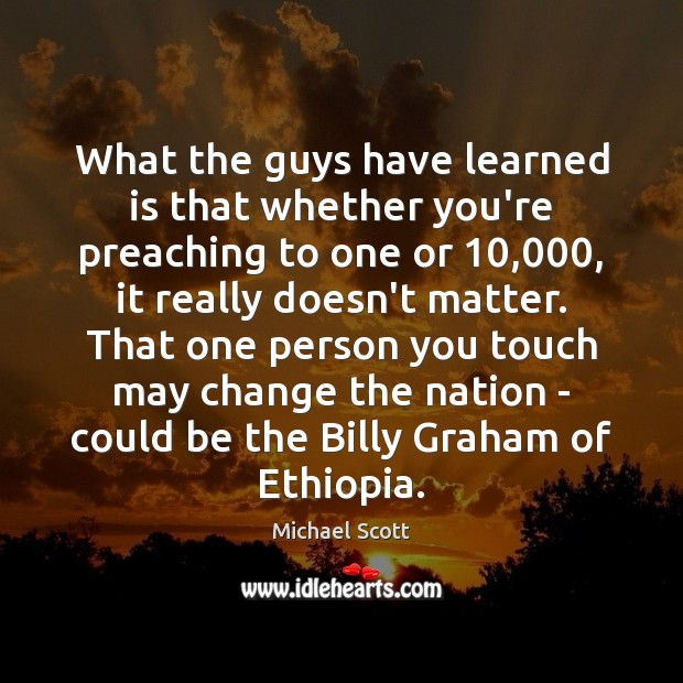 Image, What the guys have learned is that whether you're preaching to one